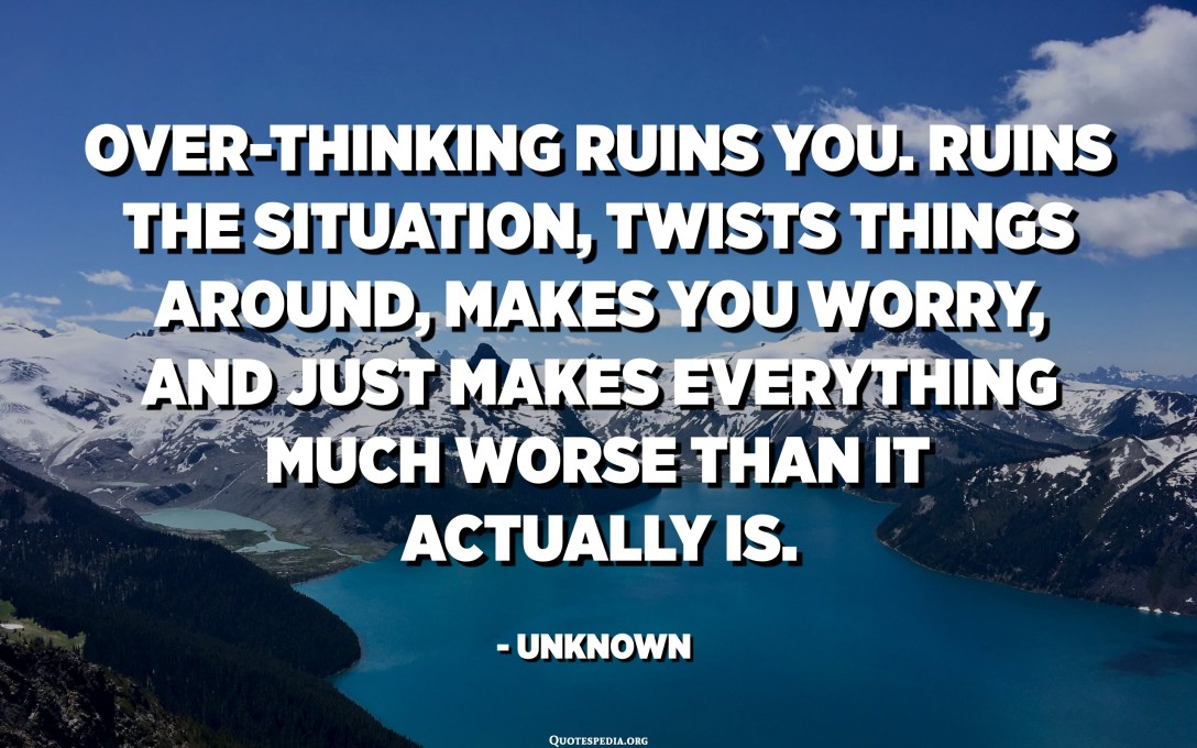 Over-thinking ruins you. Ruins the situation, twists things around, makes you worry, and just makes everything much worse than it actually is. - Unknown