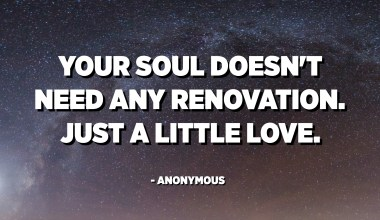 Your soul doesn't need any renovation. Just a little love. - Anonymous