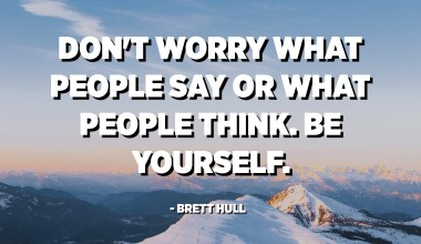 Don't worry what people say or what people think. Be yourself. - Brett Hull