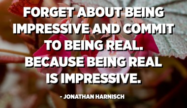 Forget about being impressive and commit to being real. Because being real is impressive. - Jonathan Harnisch