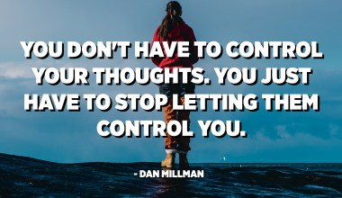 You don't have to control your thoughts. You just have to stop letting them control you. - Dan Millman