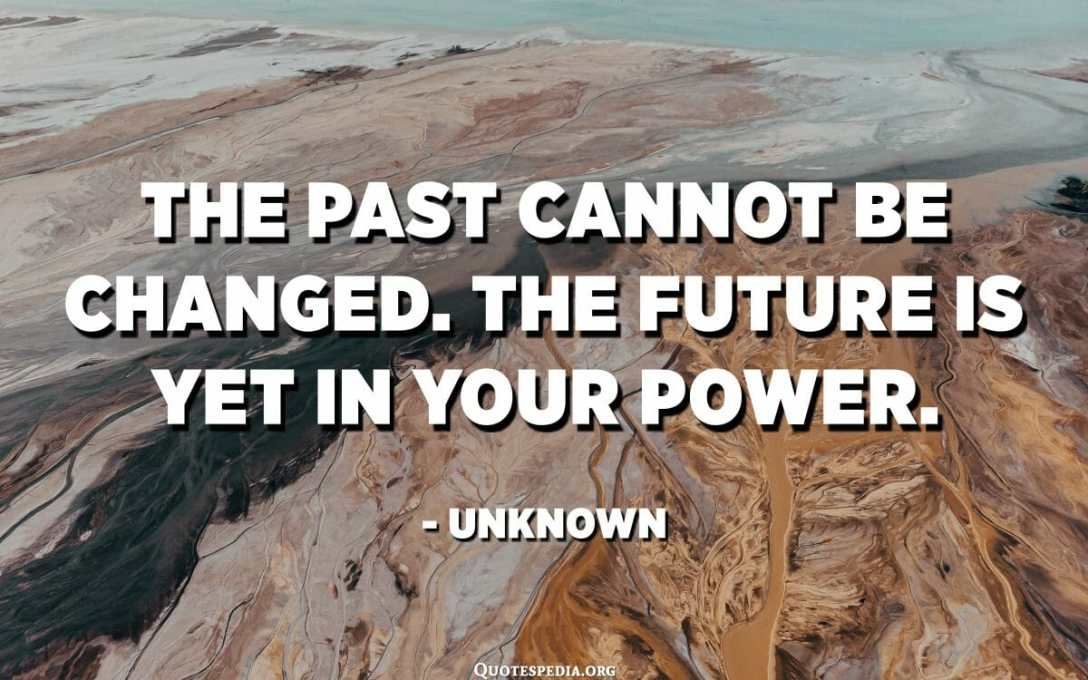 The past cannot be changed. The future is yet in your power. - Unknown
