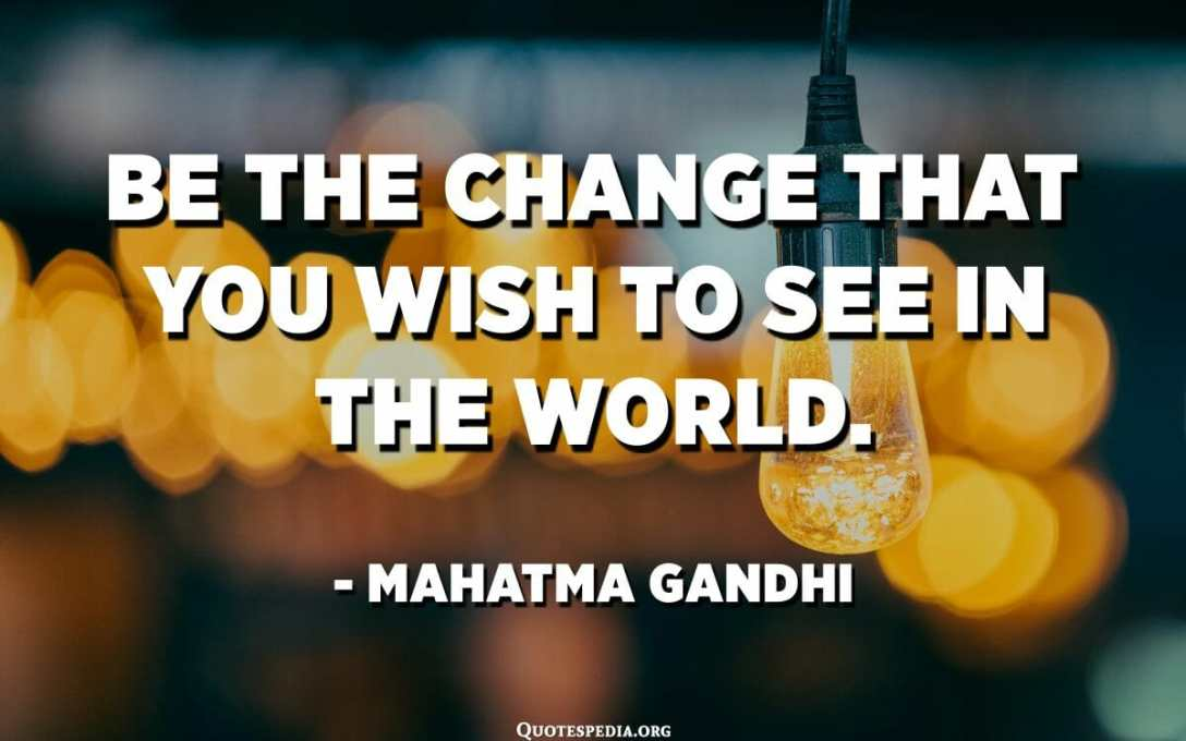 Be the change that you wish to see in the world. - Mahatma Gandhi