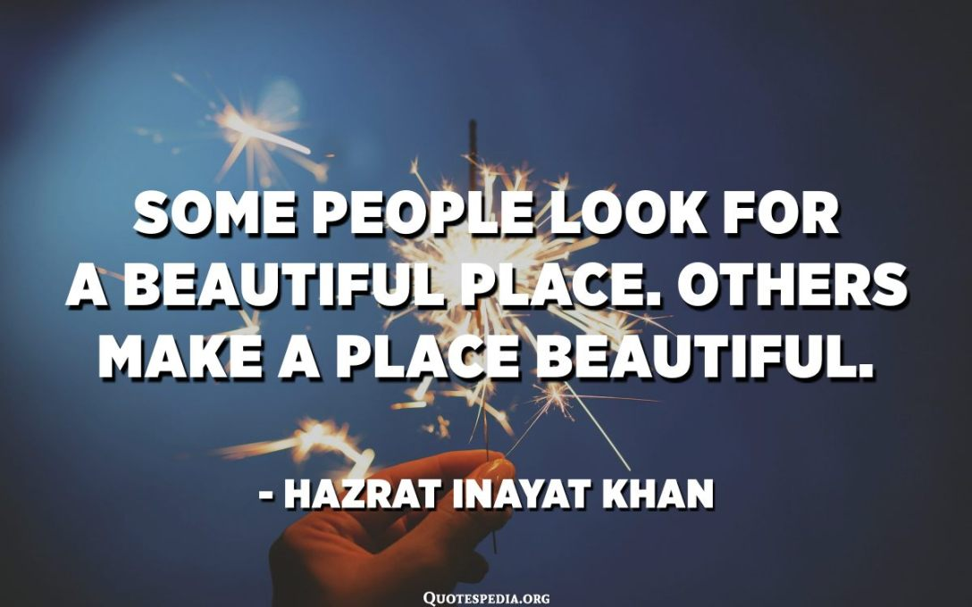 Some people look for a beautiful place. Others make a place beautiful. - Hazrat Inayat Khan