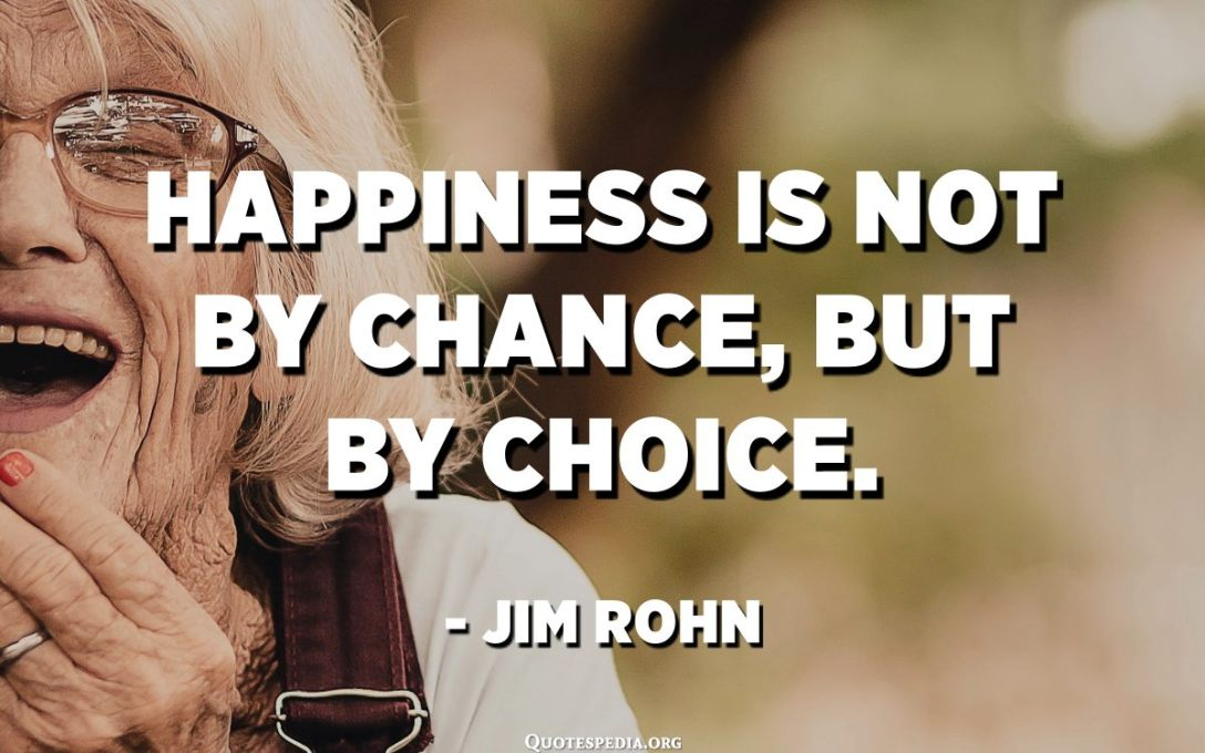 Happiness is not by chance, but by choice. - Jim Rohn