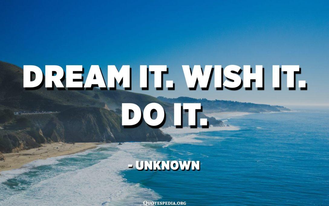 Dream it. Wish it. Do it. - Unknown