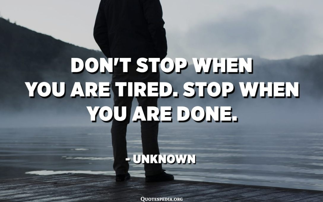 Don't stop when you're tired. Stop when you're done. - Unknown