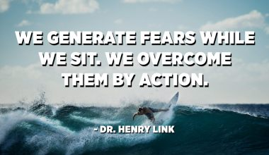 We generate fears while we sit. We overcome them by action. - Dr. Henry Link