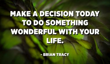 Make a decision today to do something wonderful with your life. - Brian Tracy