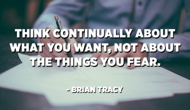 Think continually about what you want, not about the things you fear. - Brian Tracy