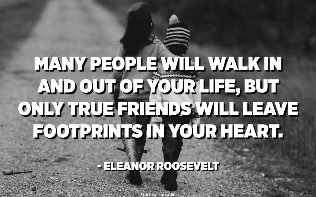 Many people will walk in and out of your life, but only true friends will leave footprints in your heart. - Eleanor Roosevelt