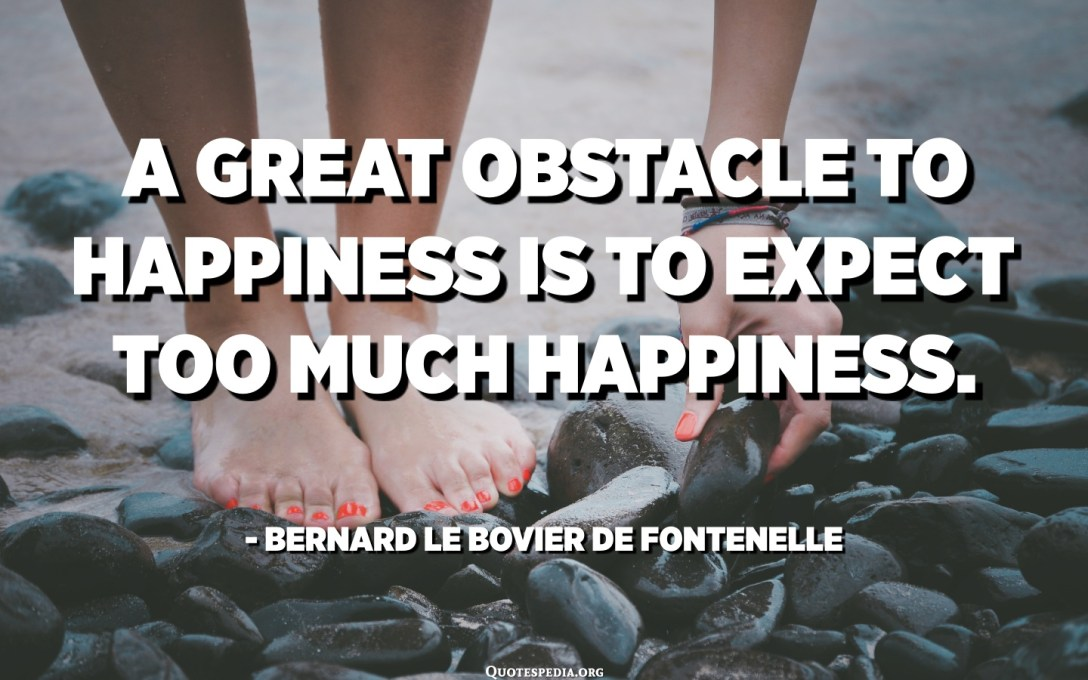 A great obstacle to happiness is to expect too much happiness. - Bernard Le Bovier de Fontenelle