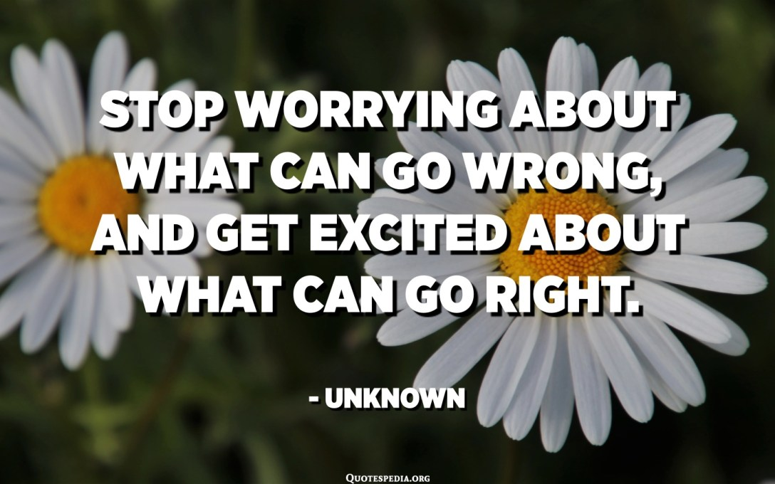 Stop worrying about what can go wrong, and get excited about what can go right. - Unknown