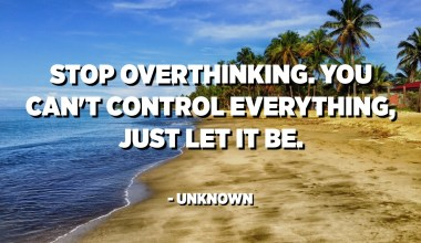 Stop overthinking. You can't control everything, just let it be. - Unknown