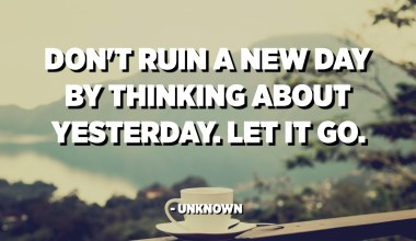 Don't ruin a new day by thinking about yesterday. Let it go. - Unknown