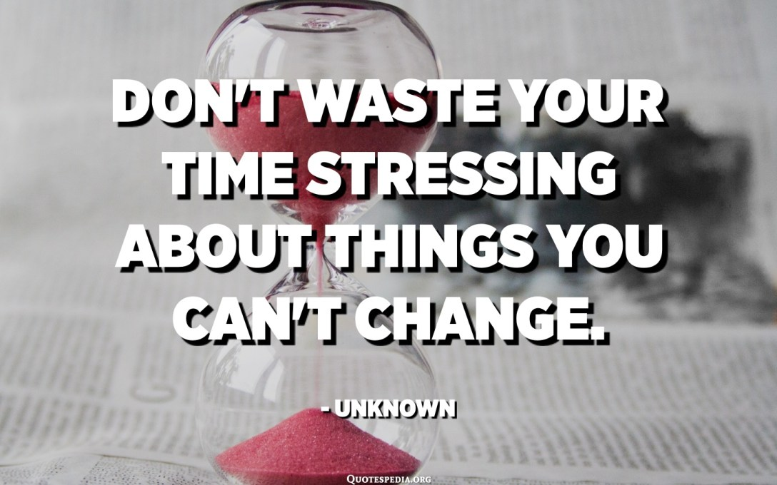 Don't waste your time stressing about things you can't change. - Unknown