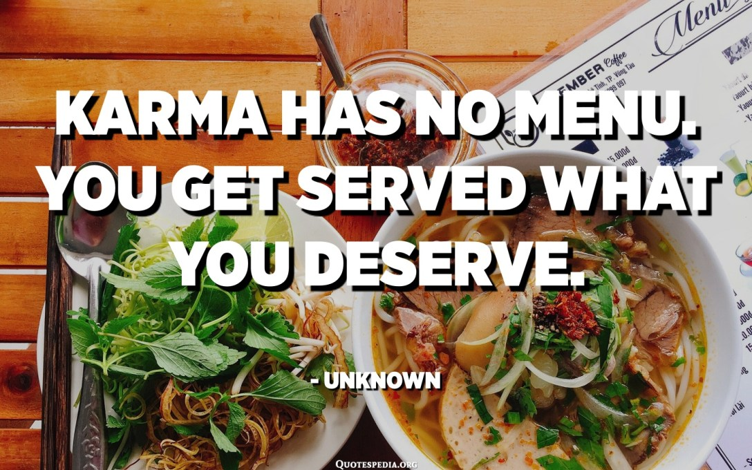 Karma has no menu. You get served what you deserve. - Unknown