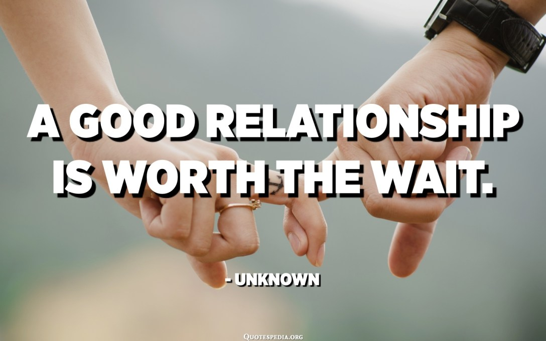 A good relationship is worth the wait. - Unknown