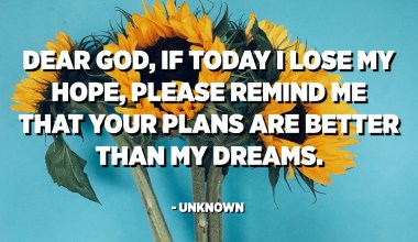 Dear God, if today I lose my hope, please remind me that your plans are better than my dreams. - Unknown