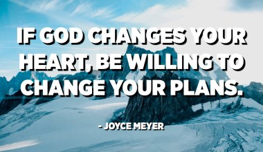 If God changes your heart, be willing to change your plans. - Joyce Meyer