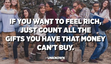 If you want to feel rich, just count all the gifts you have that money can't buy. - Unknown
