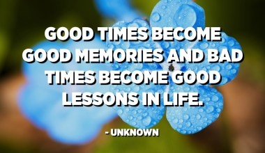 Good times become good memories and bad times become good lessons in life. - Unknown