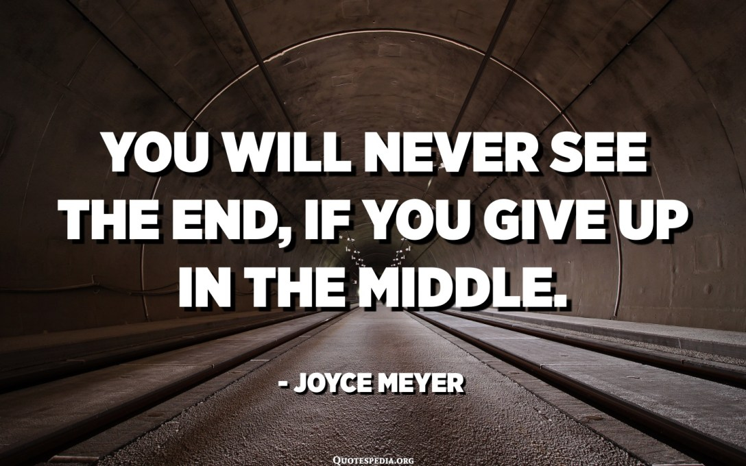 You will never see the end, if you give up in the middle. - Joyce Meyer