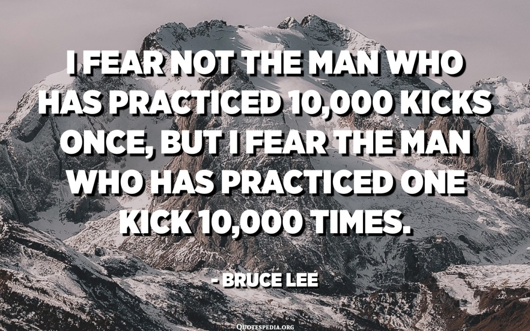 I fear not the man who has practiced 10,000 kicks once, but I fear the man who has practiced one kick 10,000 times. - Bruce Lee