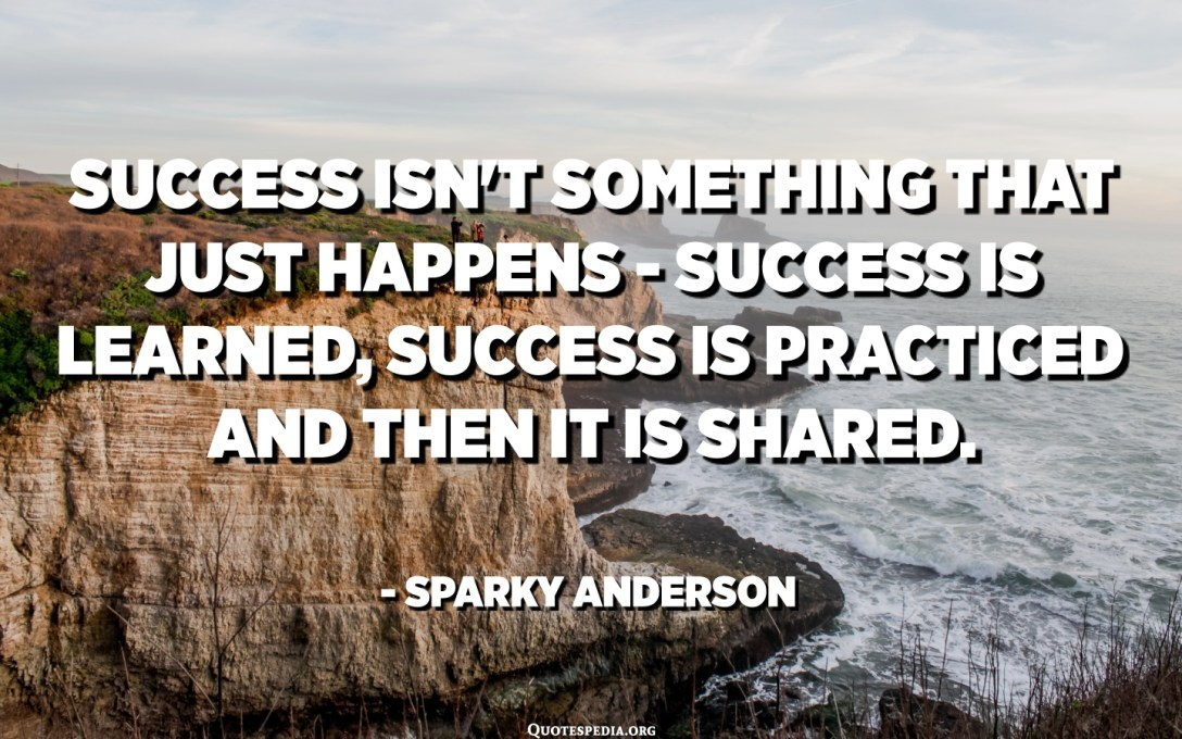 Success isn't something that just happens - success is learned, success is practiced and then it is shared. - Sparky Anderson