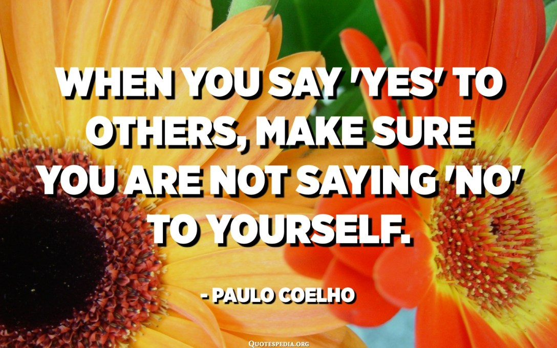 When you say 'Yes' to others, make sure you are not saying 'No' to yourself. - Paulo Coelho