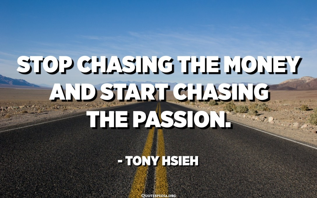 Stop chasing the money and start chasing the passion. - Tony Hsieh