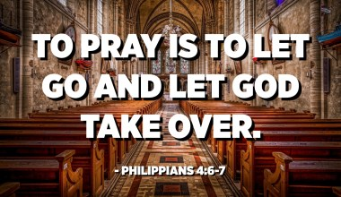 To pray is to let go and let God take over. - Philippians 4:6-7