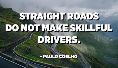 Straight roads do not make skillful drivers. - Paulo Coelho