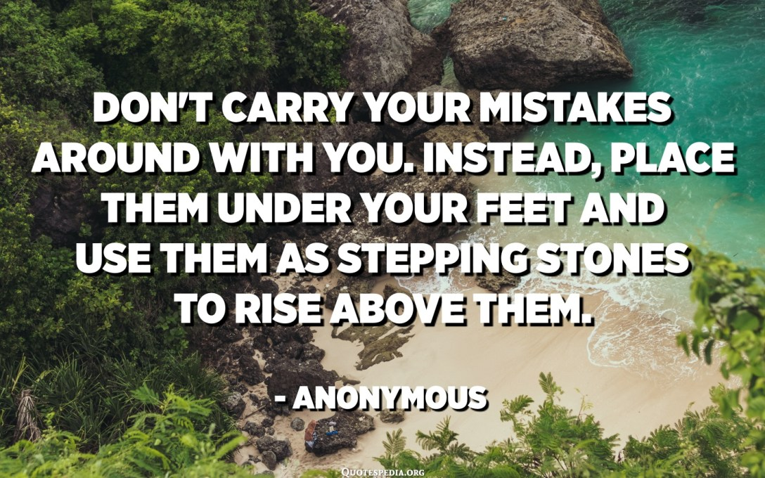 Don't carry your mistakes around with you. Instead, place them under your feet and use them as stepping stones to rise above them. - Anonymous