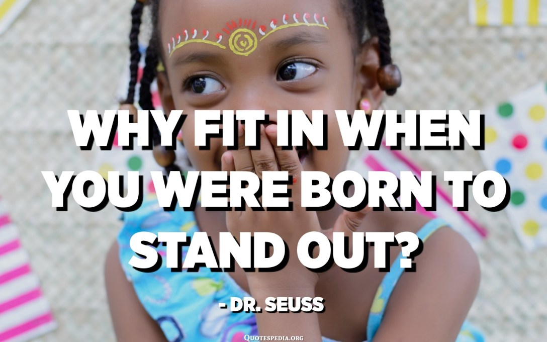 Why fit in when you were born to stand out? - Dr. Seuss