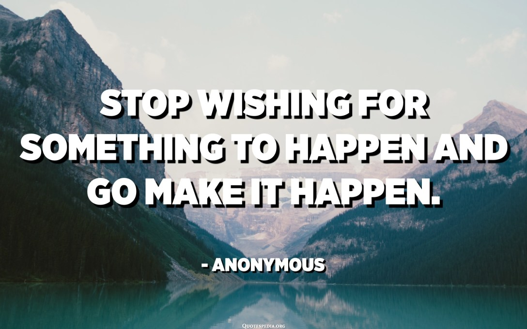 Stop wishing for something to happen and go make it happen. - Anonymous