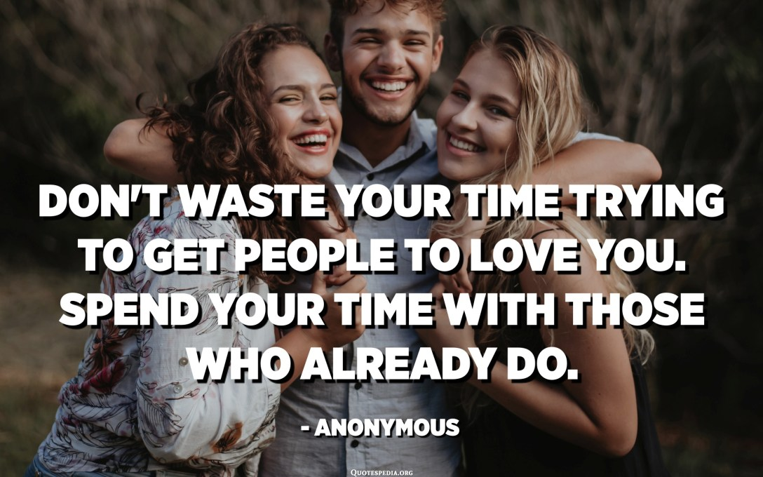 Don't waste your time trying to get people to love you. Spend your time with those who already do. - Anonymous