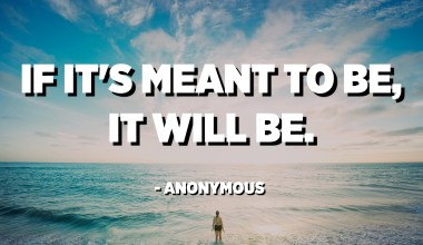 If it's meant to be, it will be. - Anonymous
