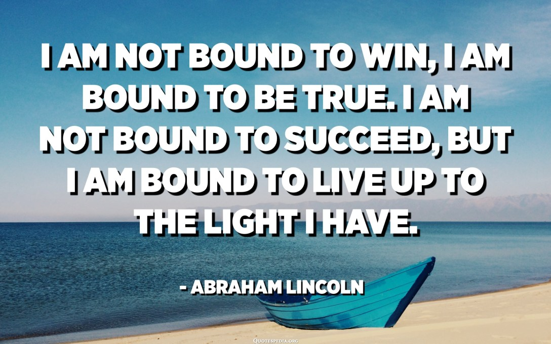 I am not bound to win, I am bound to be true. I am not bound to succeed, but I am bound to live up to the light I have. - Abraham Lincoln