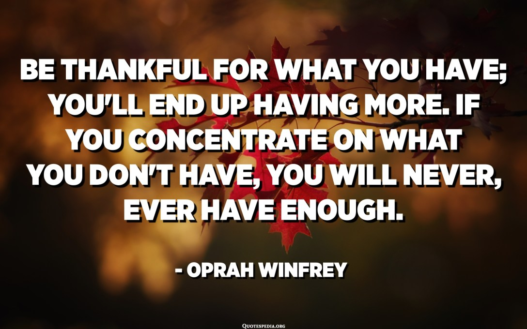 Be thankful for what you have; you'll end up having more. If you concentrate on what you don't have, you will never, ever have enough. - Oprah Winfrey