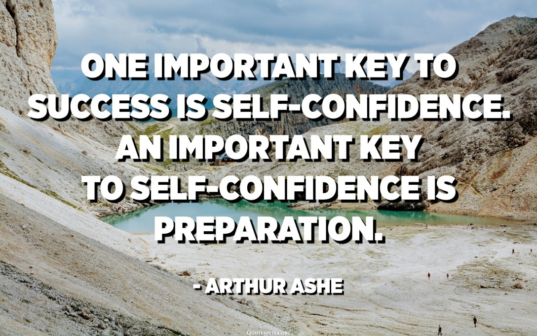 One important key to success is self-confidence. An important key to self-confidence is preparation. - Arthur Ashe