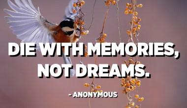 Die with memories, not dreams. - Anonymous