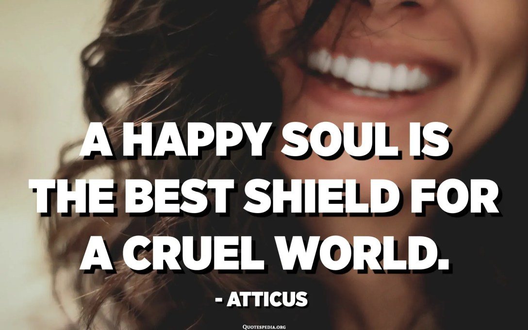 A happy soul is the best shield for a cruel world. - Atticus