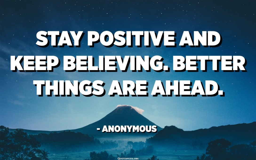 Stay positive and keep believing. Better things are ahead. - Anonymous