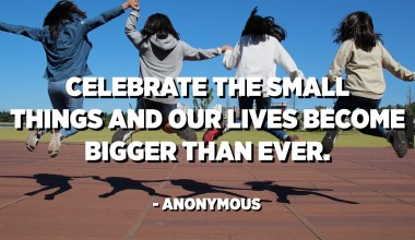 Celebrate the small things and our lives become bigger than ever. - Anonymous