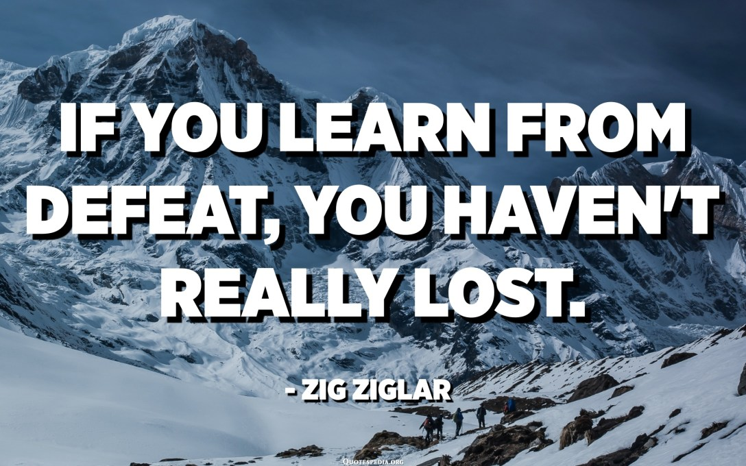 If you learn from defeat, you haven't really lost. - Zig Ziglar