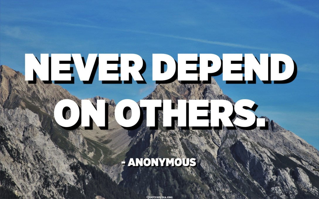 Never depend on others. - Anonymous