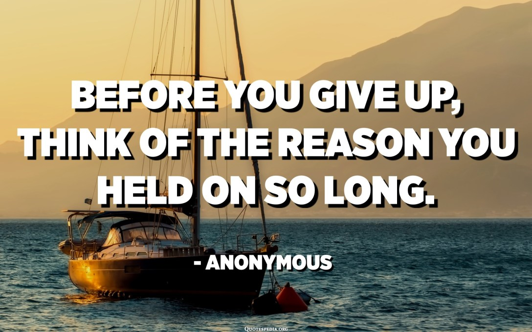 Before you give up, think of the reason why you held on so long. - Anonymous