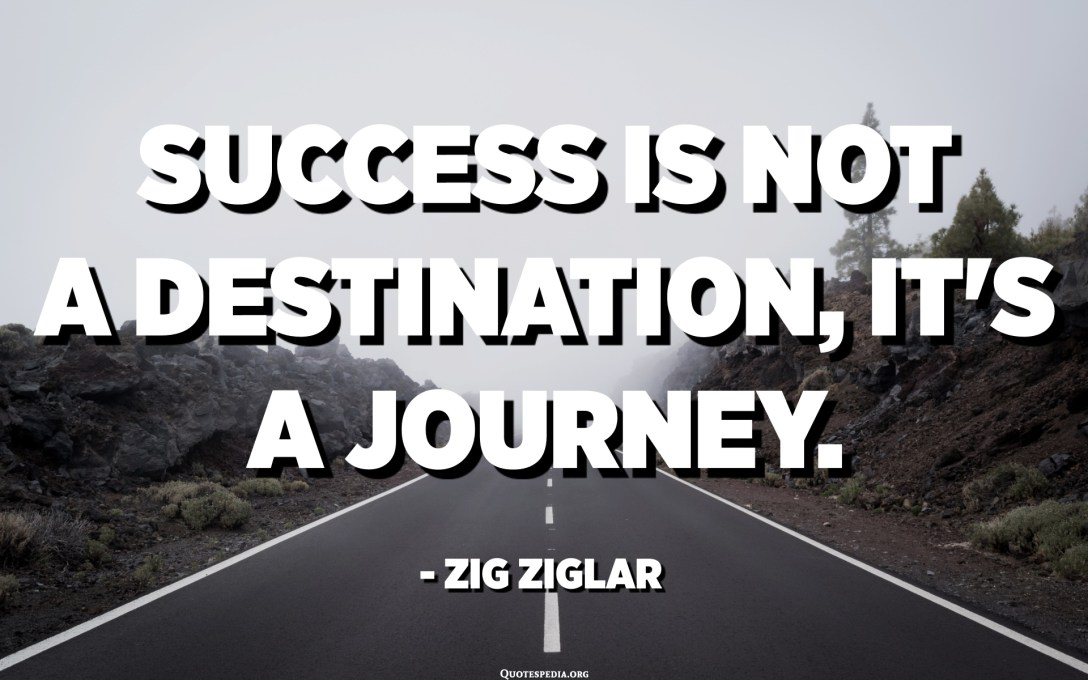 Success is not a destination, it's a journey. - Zig Ziglar
