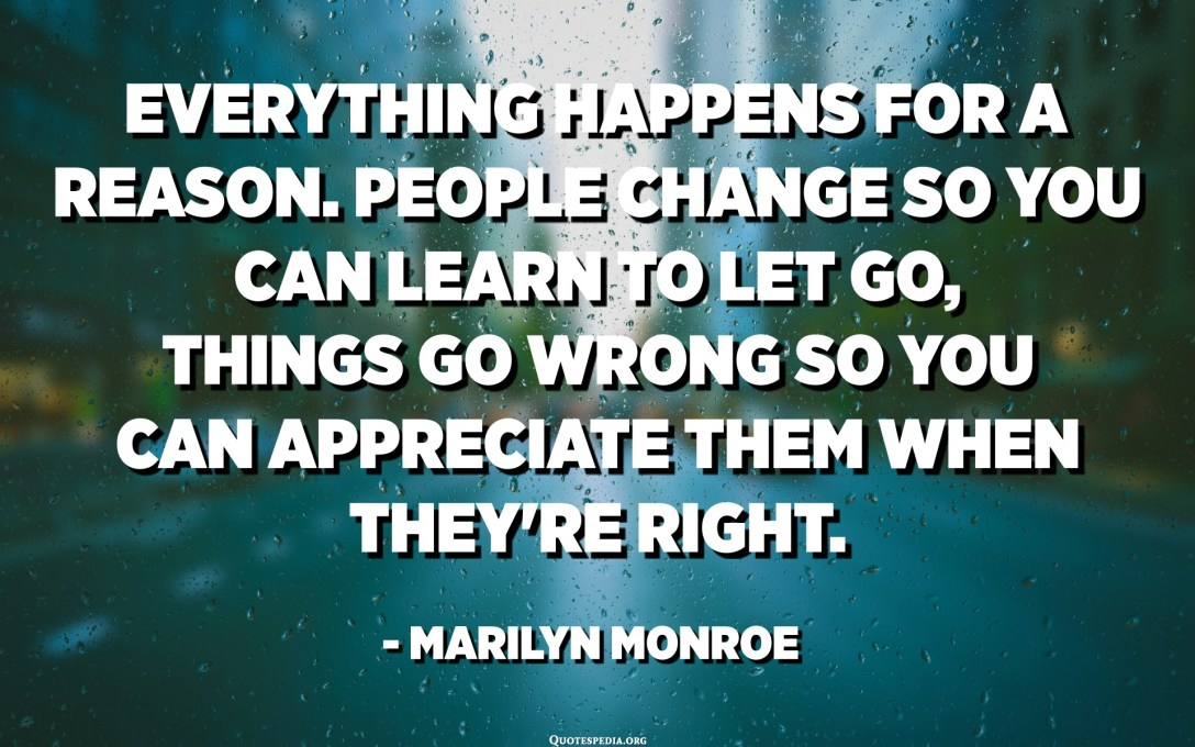 Everything happens for a reason. People change so you can learn to let go, things go wrong so you can appreciate them when they're right. - Marilyn Monroe